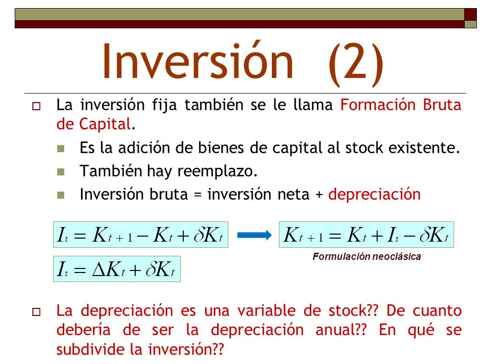 Inversión (2) La inversión fija también se le llama Formación Bruta de Capital. Es la adición de bienes de capital al stock existente. También hay ree