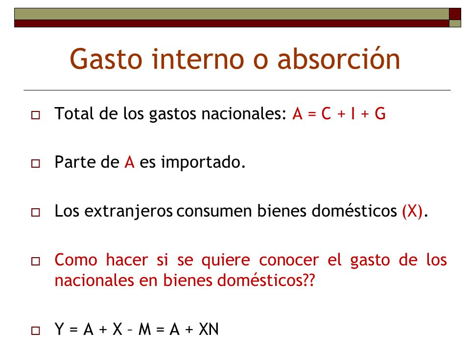 Gasto interno o absorción Total de los gastos nacionales: A = C + I + G Parte de A es importado. Los extranjeros consumen bienes domésticos (X). Como