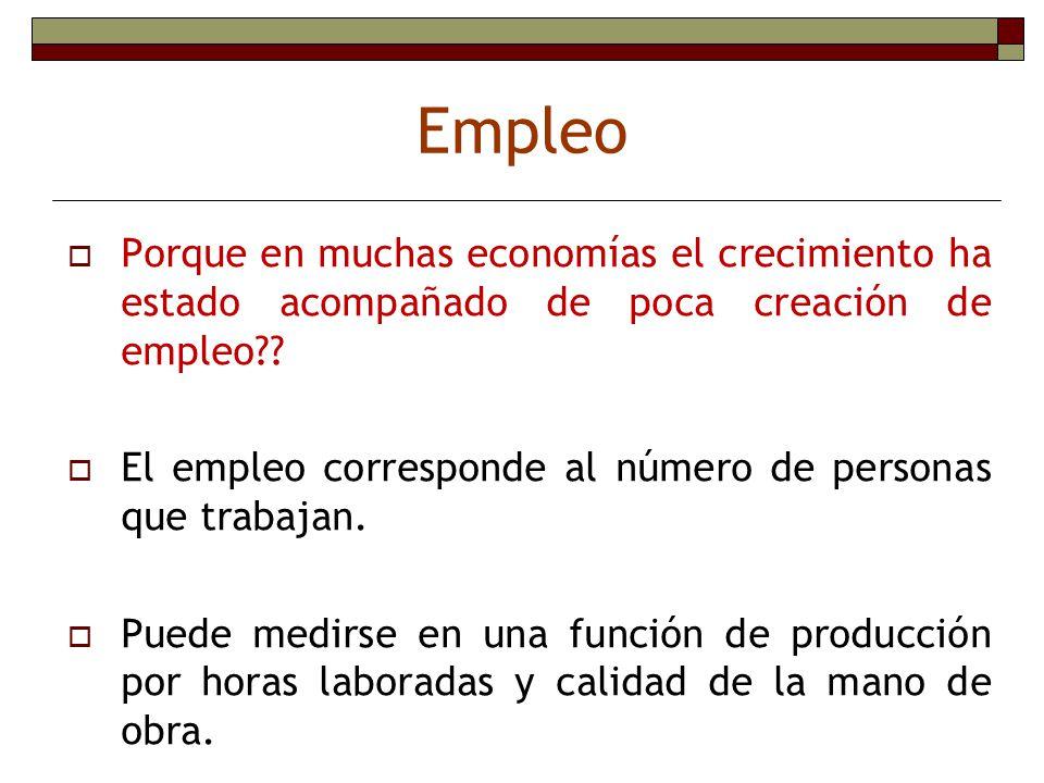 Empleo Porque en muchas economías el crecimiento ha estado acompañado de poca creación de empleo?? El empleo corresponde al número de personas que tra