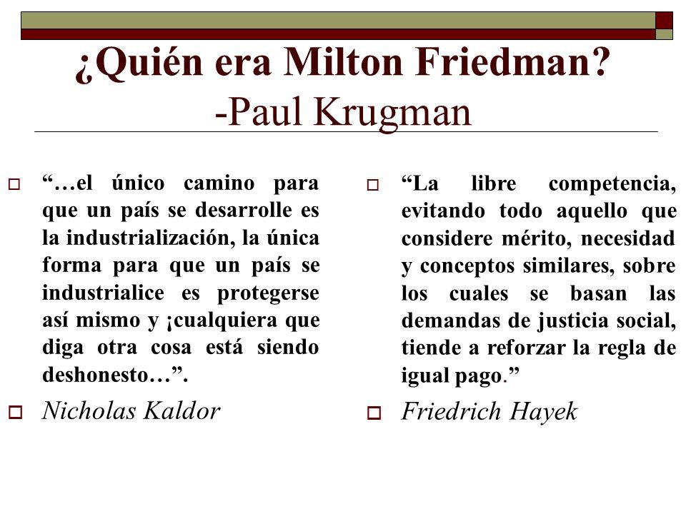¿Quién era Milton Friedman? -Paul Krugman …el único camino para que un país se desarrolle es la industrialización, la única forma para que un país se