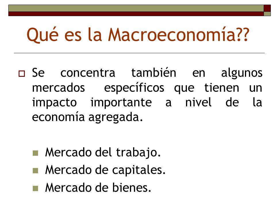 Qué es la Macroeconomía?? Se concentra también en algunos mercados específicos que tienen un impacto importante a nivel de la economía agregada. Merca