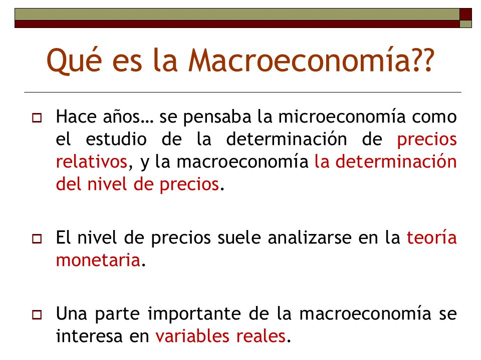 Qué es la Macroeconomía?? Hace años… se pensaba la microeconomía como el estudio de la determinación de precios relativos, y la macroeconomía la deter