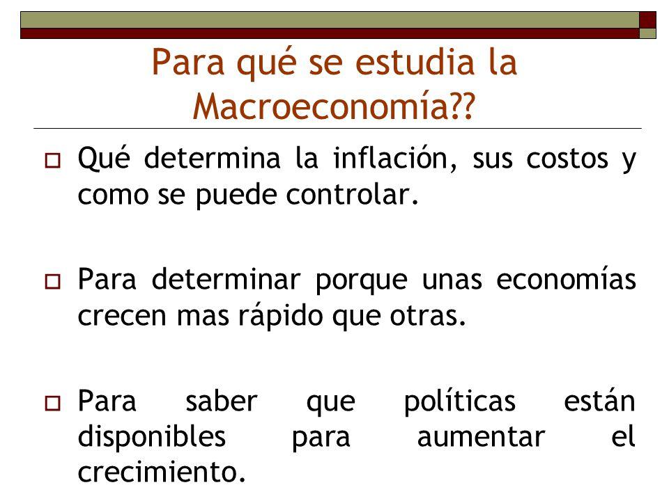 Para qué se estudia la Macroeconomía?? Qué determina la inflación, sus costos y como se puede controlar. Para determinar porque unas economías crecen