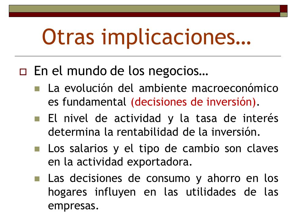 Otras implicaciones… En el mundo de los negocios… La evolución del ambiente macroeconómico es fundamental (decisiones de inversión). El nivel de activ