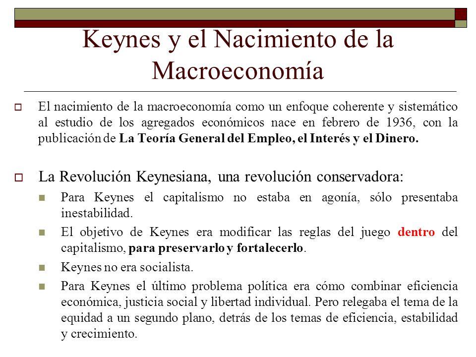 Keynes y el Nacimiento de la Macroeconomía El nacimiento de la macroeconomía como un enfoque coherente y sistemático al estudio de los agregados econó