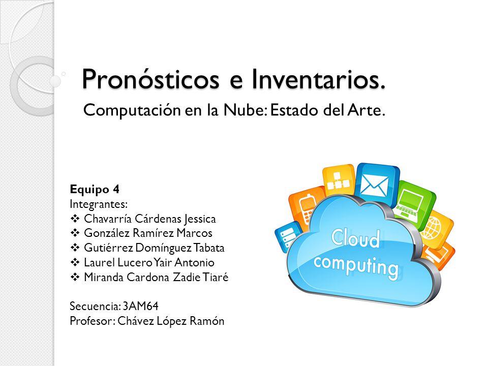 Pronósticos e Inventarios. Computación en la Nube: Estado del Arte. Equipo 4 Integrantes: Chavarría Cárdenas Jessica González Ramírez Marcos Gutiérrez