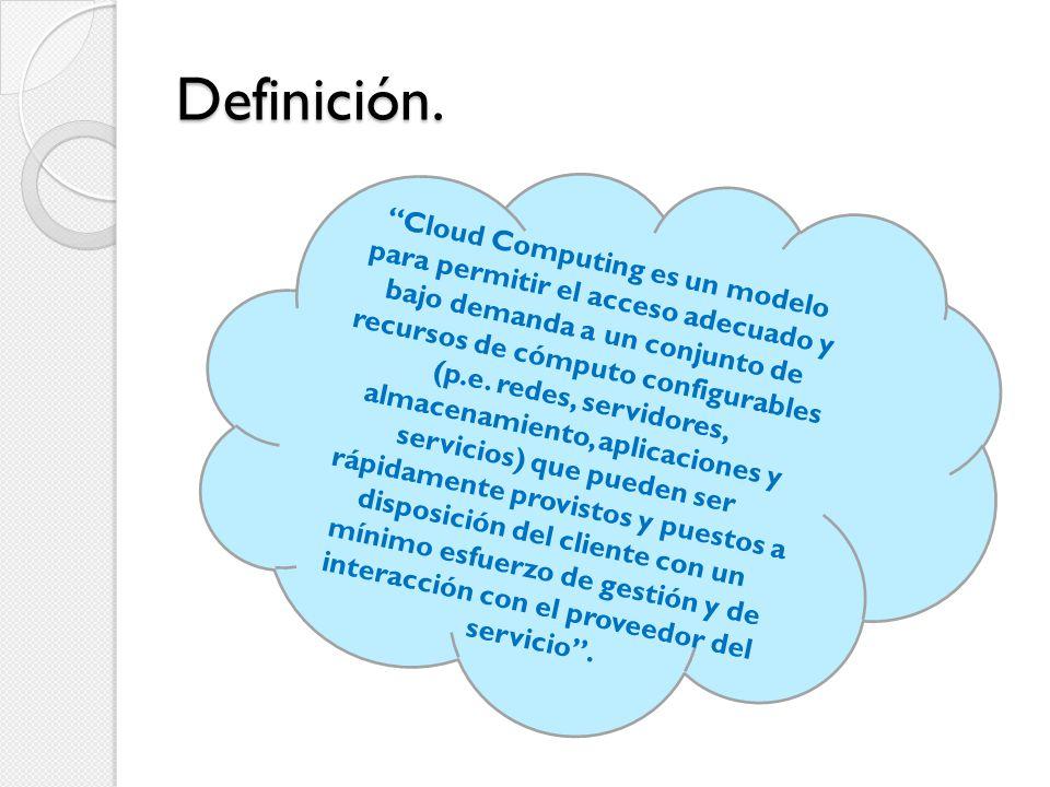 Definición. Cloud Computing es un modelo para permitir el acceso adecuado y bajo demanda a un conjunto de recursos de cómputo configurables (p.e. rede