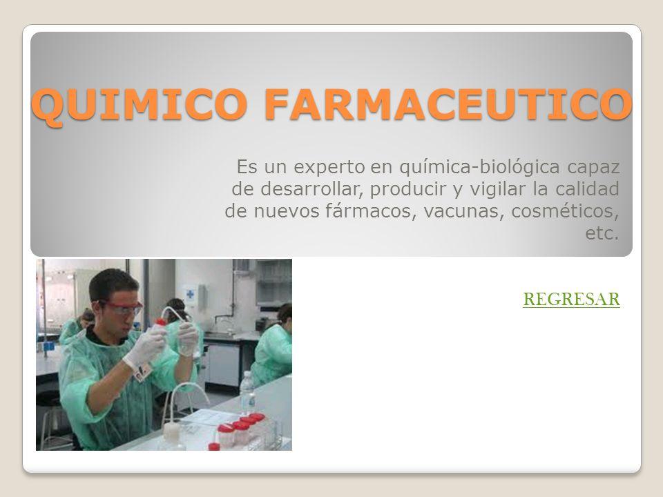 QUIMICO FARMACEUTICO Es un experto en química-biológica capaz de desarrollar, producir y vigilar la calidad de nuevos fármacos, vacunas, cosméticos, e