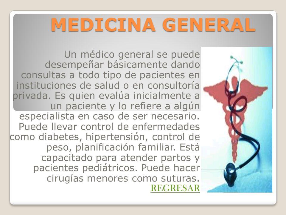 MEDICINA GENERAL Un médico general se puede desempeñar básicamente dando consultas a todo tipo de pacientes en instituciones de salud o en consultoría