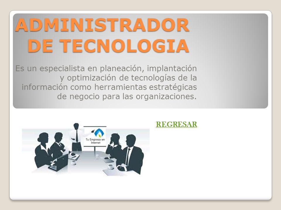 ADMINISTRADOR DE TECNOLOGIA Es un especialista en planeación, implantación y optimización de tecnologías de la información como herramientas estratégi
