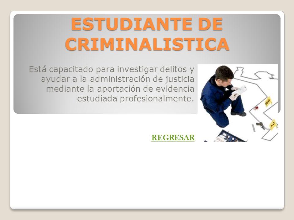 ESTUDIANTE DE CRIMINALISTICA Está capacitado para investigar delitos y ayudar a la administración de justicia mediante la aportación de evidencia estu