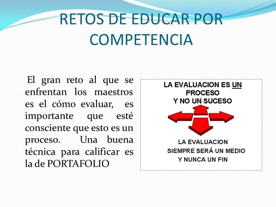 RETOS DE EDUCAR POR COMPETENCIA El gran reto al que se enfrentan los maestros es el cómo evaluar, es importante que esté consciente que esto es un pro