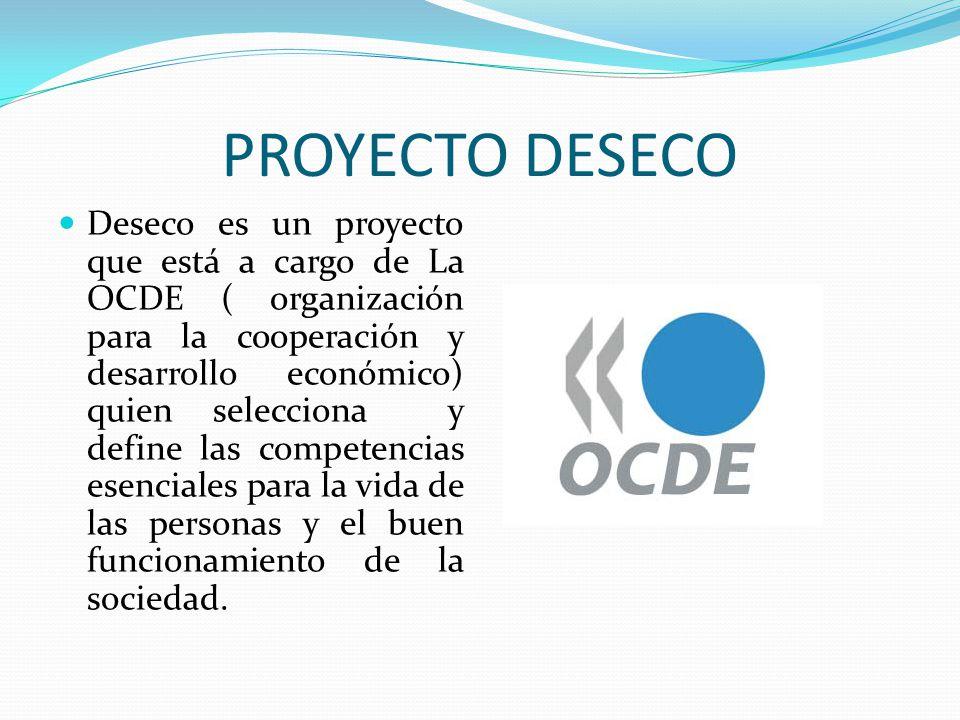 PROYECTO DESECO Deseco es un proyecto que está a cargo de La OCDE ( organización para la cooperación y desarrollo económico) quien selecciona y define