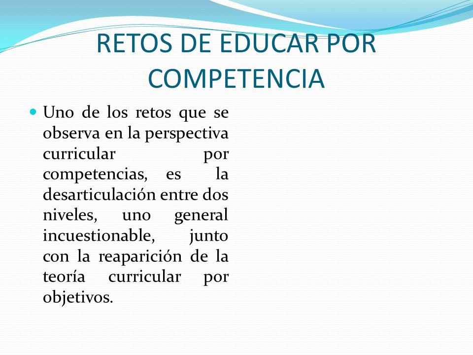 RETOS DE EDUCAR POR COMPETENCIA Uno de los retos que se observa en la perspectiva curricular por competencias, es la desarticulación entre dos niveles