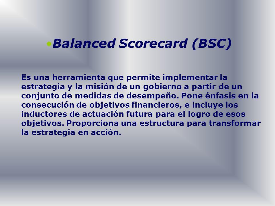 Balanced Scorecard (BSC) Es una herramienta que permite implementar la estrategia y la misión de un gobierno a partir de un conjunto de medidas de des