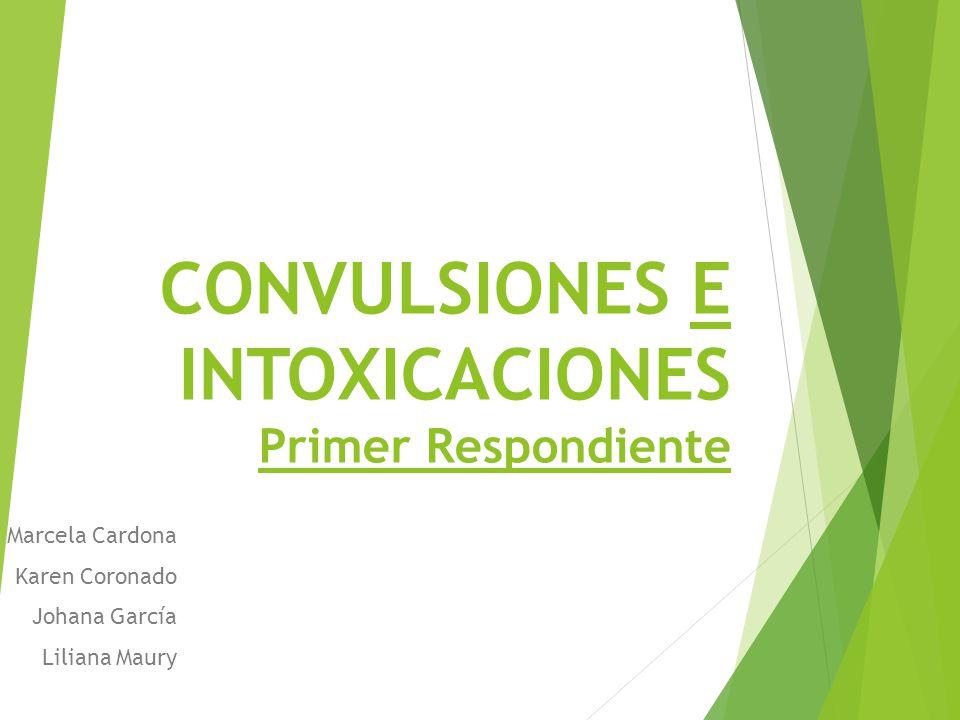 CONVULSIONES E INTOXICACIONES Primer Respondiente Marcela Cardona Karen Coronado Johana García Liliana Maury