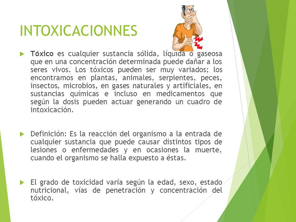 INTOXICACIONNES Tóxico es cualquier sustancia sólida, líquida o gaseosa que en una concentración determinada puede dañar a los seres vivos. Los tóxico