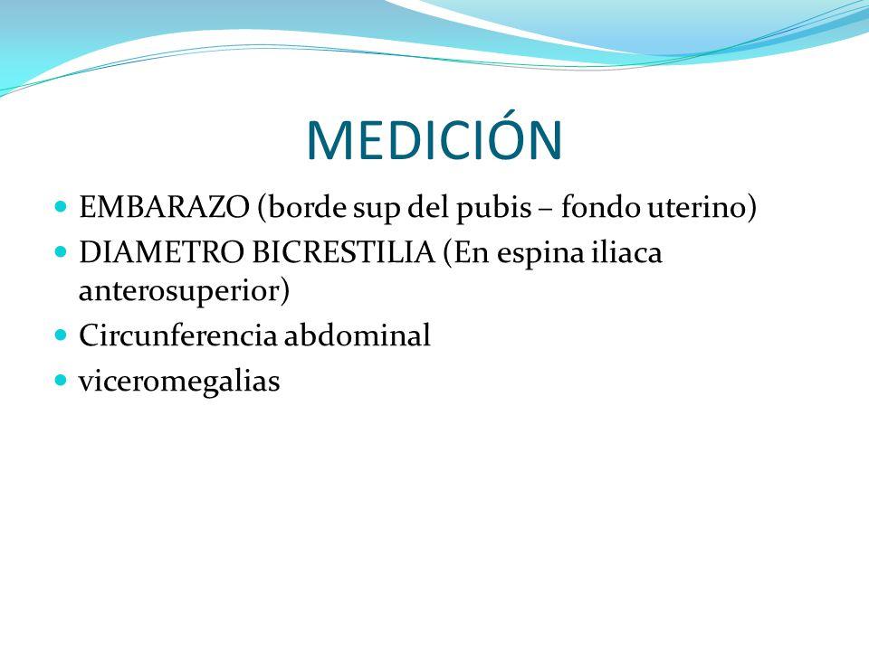 MEDICIÓN EMBARAZO (borde sup del pubis – fondo uterino) DIAMETRO BICRESTILIA (En espina iliaca anterosuperior) Circunferencia abdominal viceromegalias