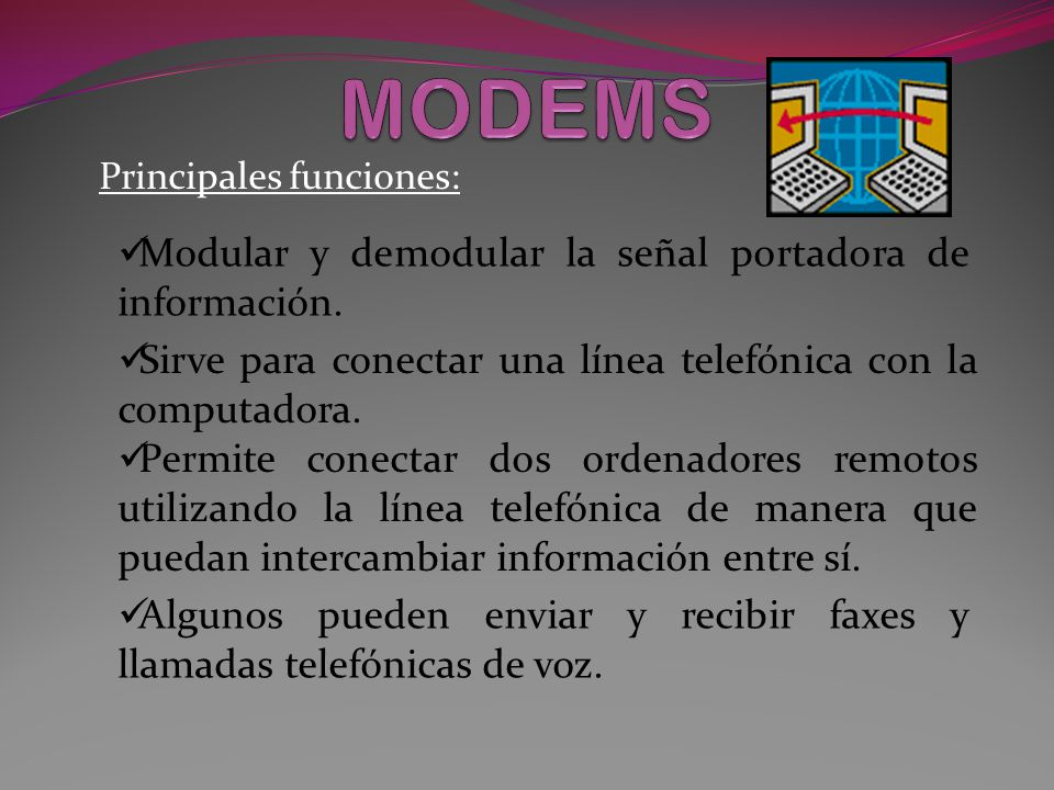 Principales funciones: Permite conectar dos ordenadores remotos utilizando la línea telefónica de manera que puedan intercambiar información entre sí.