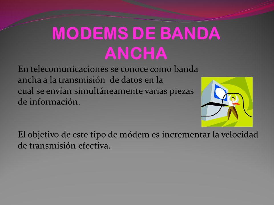 MODEMS DE BANDA ANCHA En telecomunicaciones se conoce como banda ancha a la transmisión de datos en la cual se envían simultáneamente varias piezas de información.