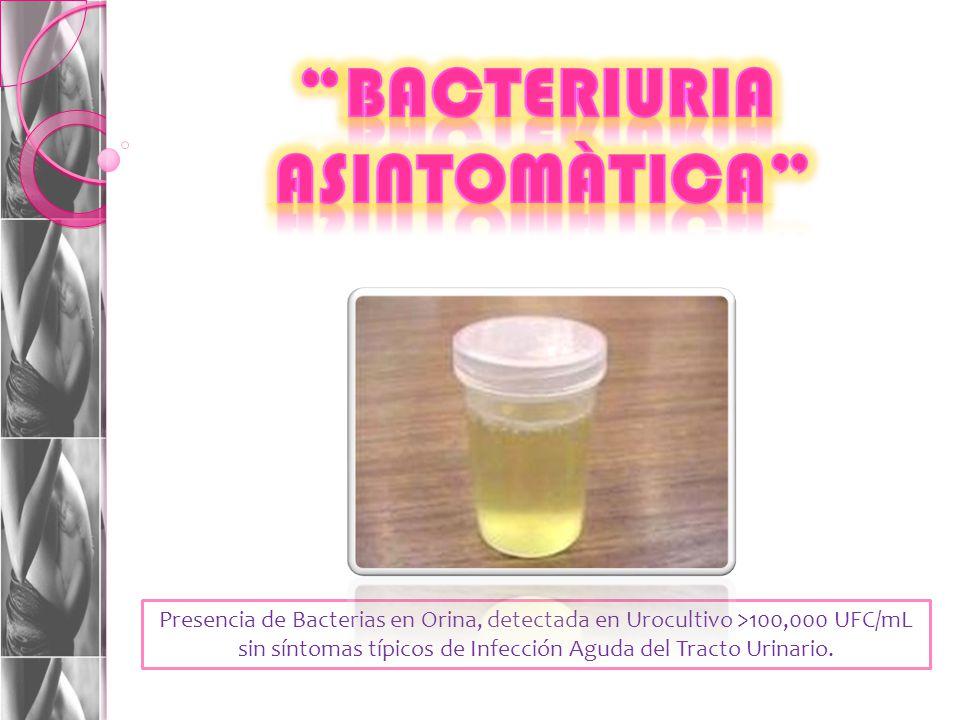 Presencia de Bacterias en Orina, detectada en Urocultivo >100,000 UFC/mL sin síntomas típicos de Infección Aguda del Tracto Urinario.