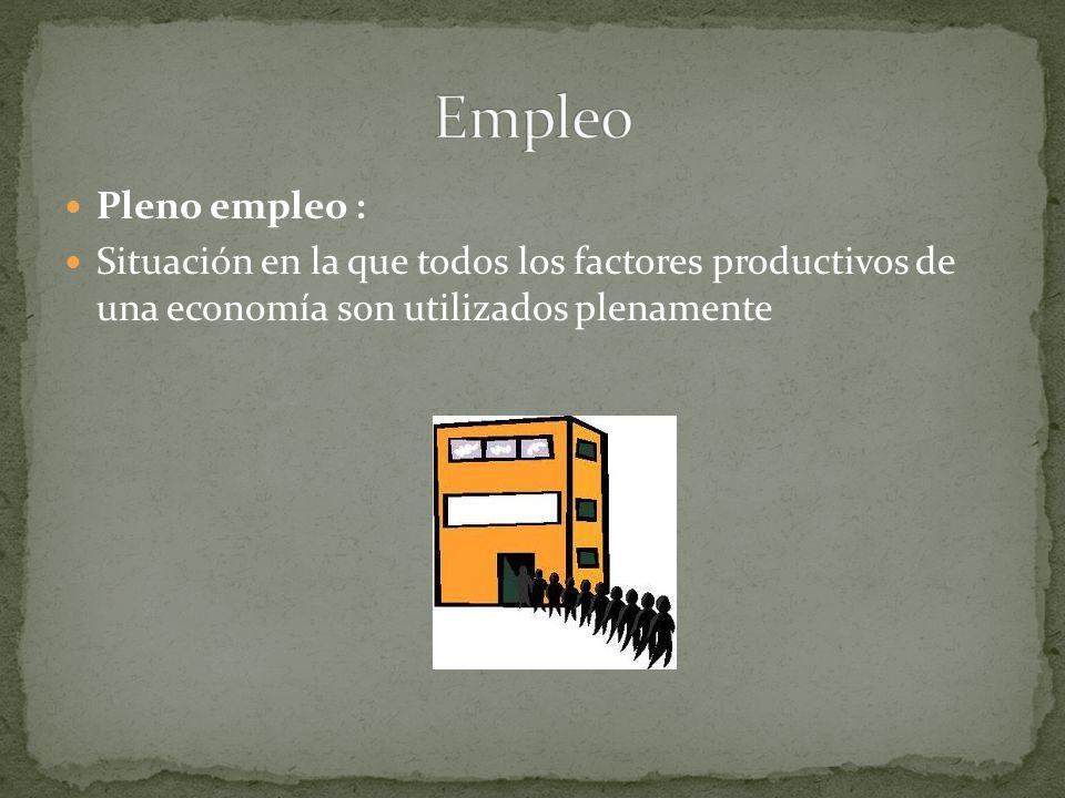 Pleno empleo : Situación en la que todos los factores productivos de una economía son utilizados plenamente