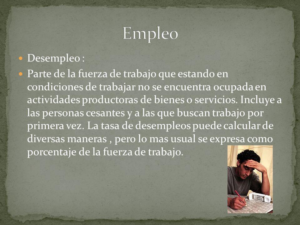 Desempleo : Parte de la fuerza de trabajo que estando en condiciones de trabajar no se encuentra ocupada en actividades productoras de bienes o servicios.