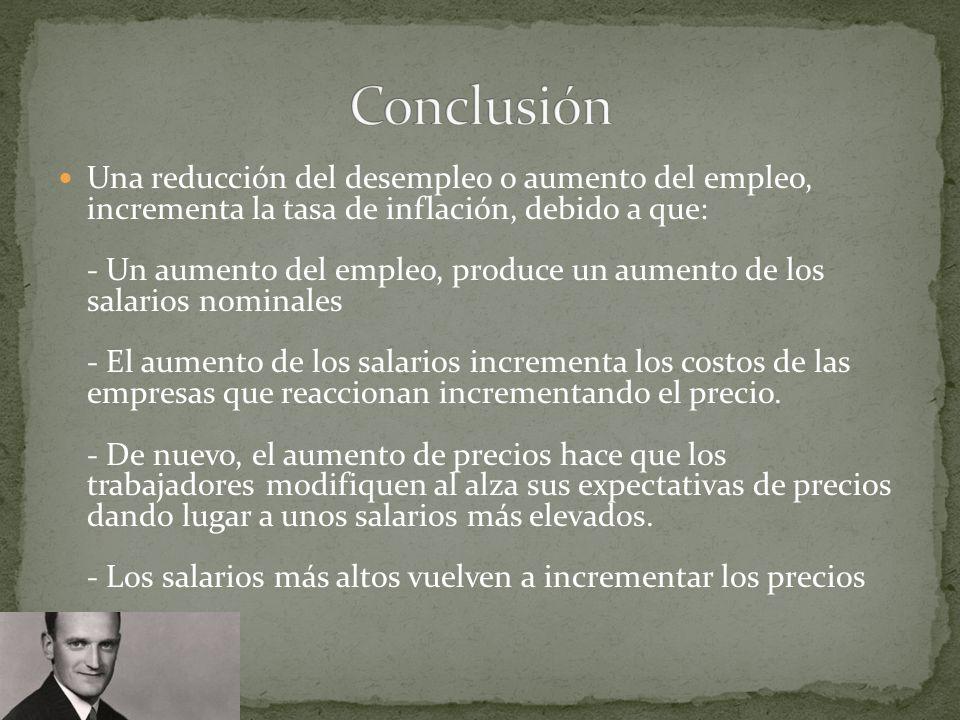 Una reducción del desempleo o aumento del empleo, incrementa la tasa de inflación, debido a que: - Un aumento del empleo, produce un aumento de los salarios nominales - El aumento de los salarios incrementa los costos de las empresas que reaccionan incrementando el precio.