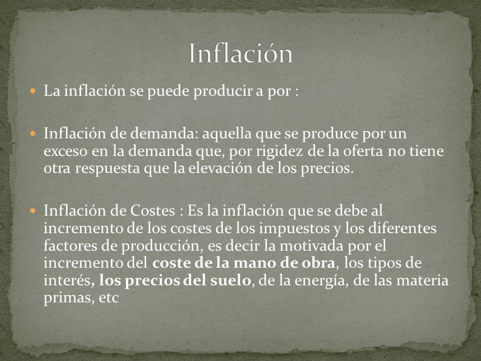 La inflación se puede producir a por : Inflación de demanda: aquella que se produce por un exceso en la demanda que, por rigidez de la oferta no tiene otra respuesta que la elevación de los precios.