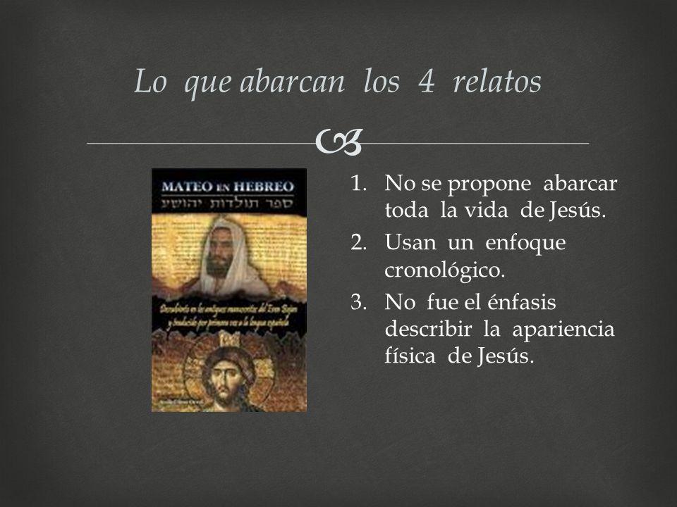 Lo que abarcan los 4 relatos 1.No se propone abarcar toda la vida de Jesús. 2.Usan un enfoque cronológico. 3.No fue el énfasis describir la apariencia