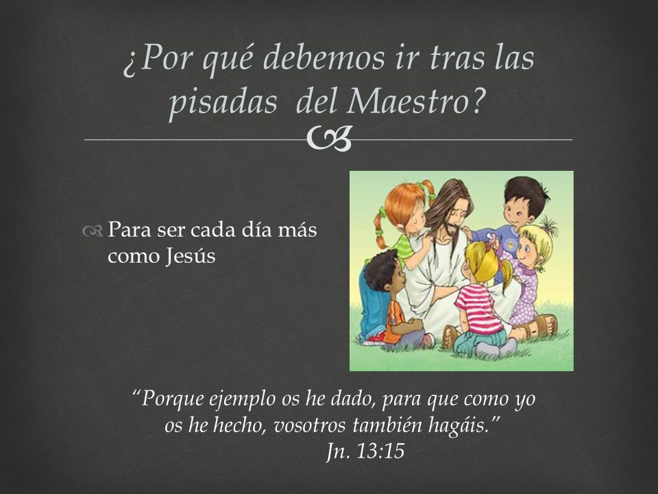 ¿Por qué debemos ir tras las pisadas del Maestro? Para ser cada día más como Jesús Porque ejemplo os he dado, para que como yo os he hecho, vosotros t