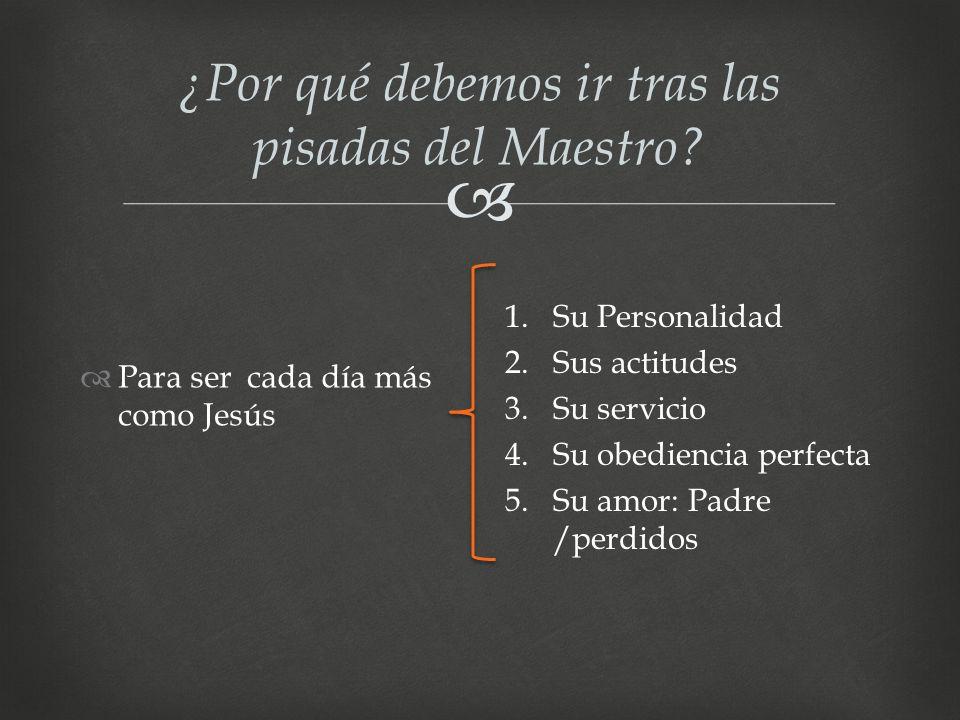 ¿Por qué debemos ir tras las pisadas del Maestro? Para ser cada día más como Jesús 1.Su Personalidad 2.Sus actitudes 3.Su servicio 4.Su obediencia per