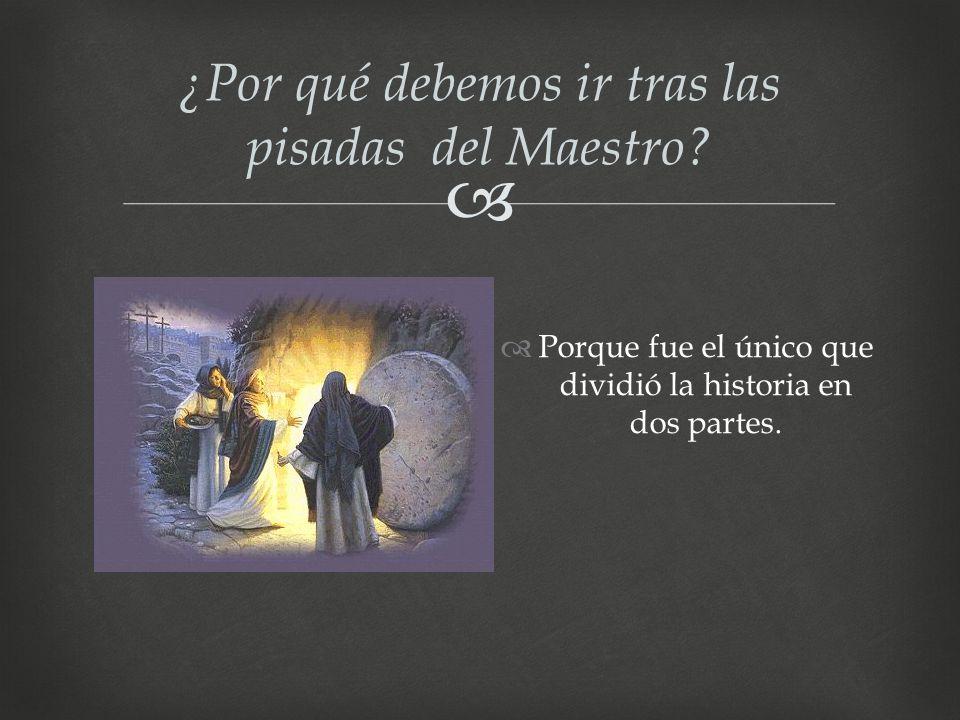¿Por qué debemos ir tras las pisadas del Maestro? Porque fue el único que dividió la historia en dos partes.