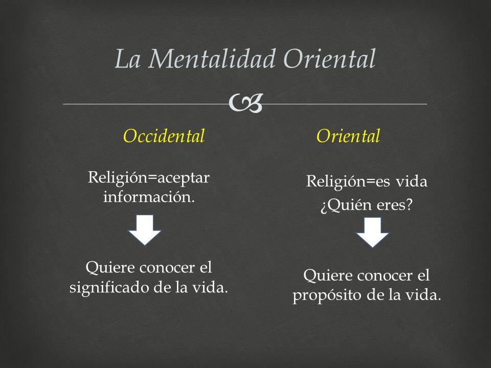 La Mentalidad Oriental Religión=aceptar información. Quiere conocer el significado de la vida. Religión=es vida ¿Quién eres? Quiere conocer el propósi