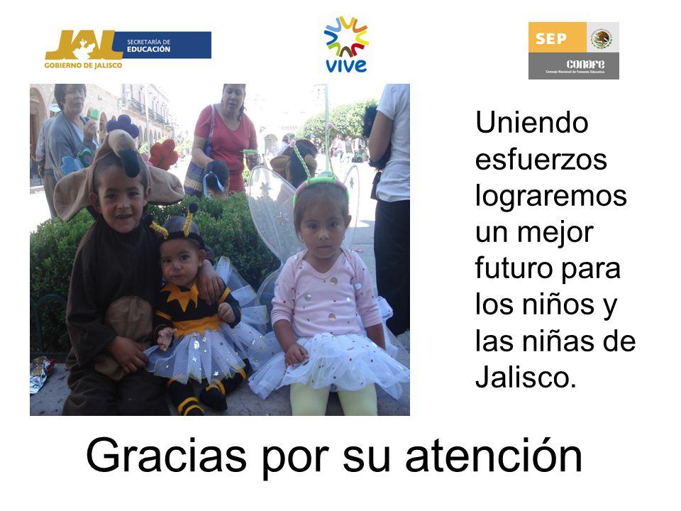 Gracias por su atención Uniendo esfuerzos lograremos un mejor futuro para los niños y las niñas de Jalisco.