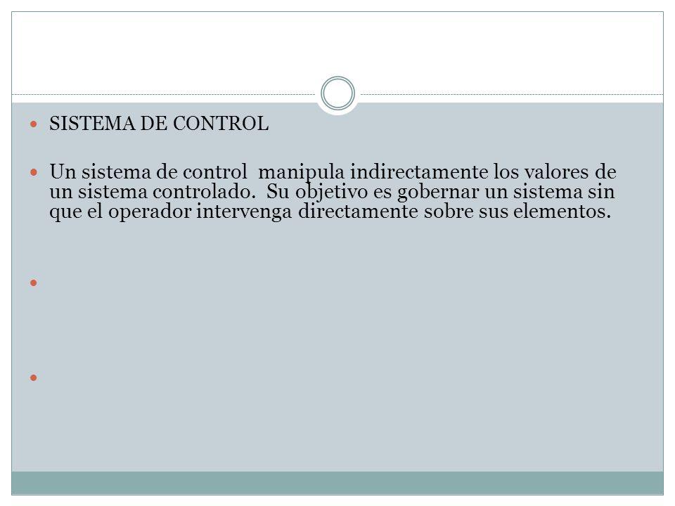 SISTEMA DE CONTROL Un sistema de control manipula indirectamente los valores de un sistema controlado. Su objetivo es gobernar un sistema sin que el o