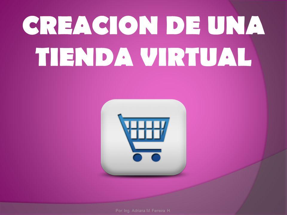 CREACION DE UNA TIENDA VIRTUAL Por: Ing. Adriana M. Ferreira H.