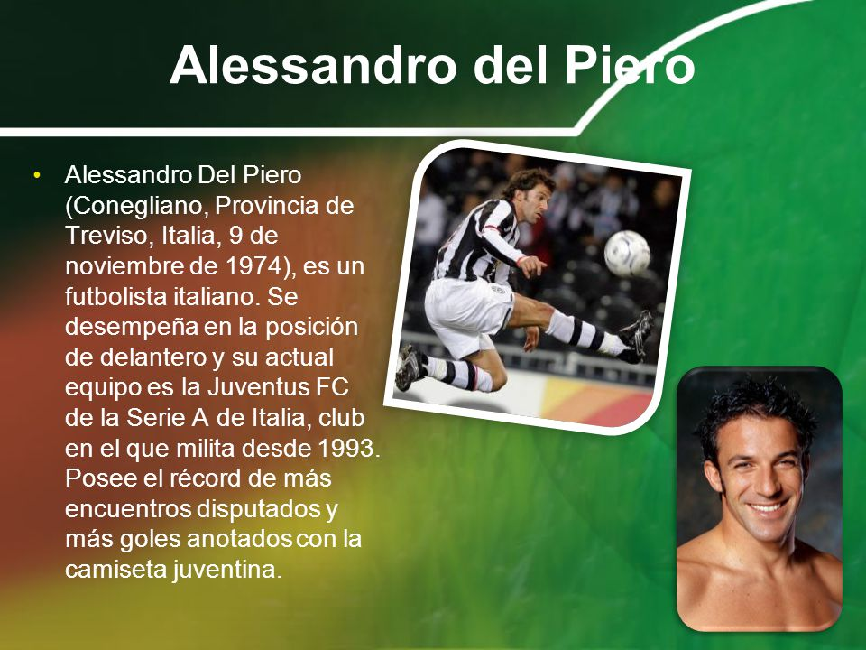 Alessandro del Piero Alessandro Del Piero (Conegliano, Provincia de Treviso, Italia, 9 de noviembre de 1974), es un futbolista italiano. Se desempeña