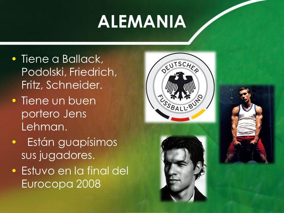 ALEMANIA Tiene a Ballack, Podolski, Friedrich, Fritz, Schneider. Tiene un buen portero Jens Lehman. Están guapísimos sus jugadores. Estuvo en la final
