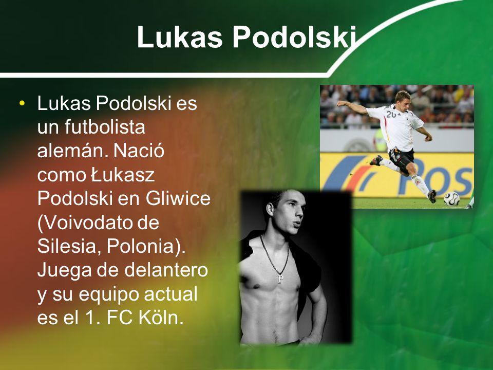 Lukas Podolski Lukas Podolski es un futbolista alemán. Nació como Łukasz Podolski en Gliwice (Voivodato de Silesia, Polonia). Juega de delantero y su