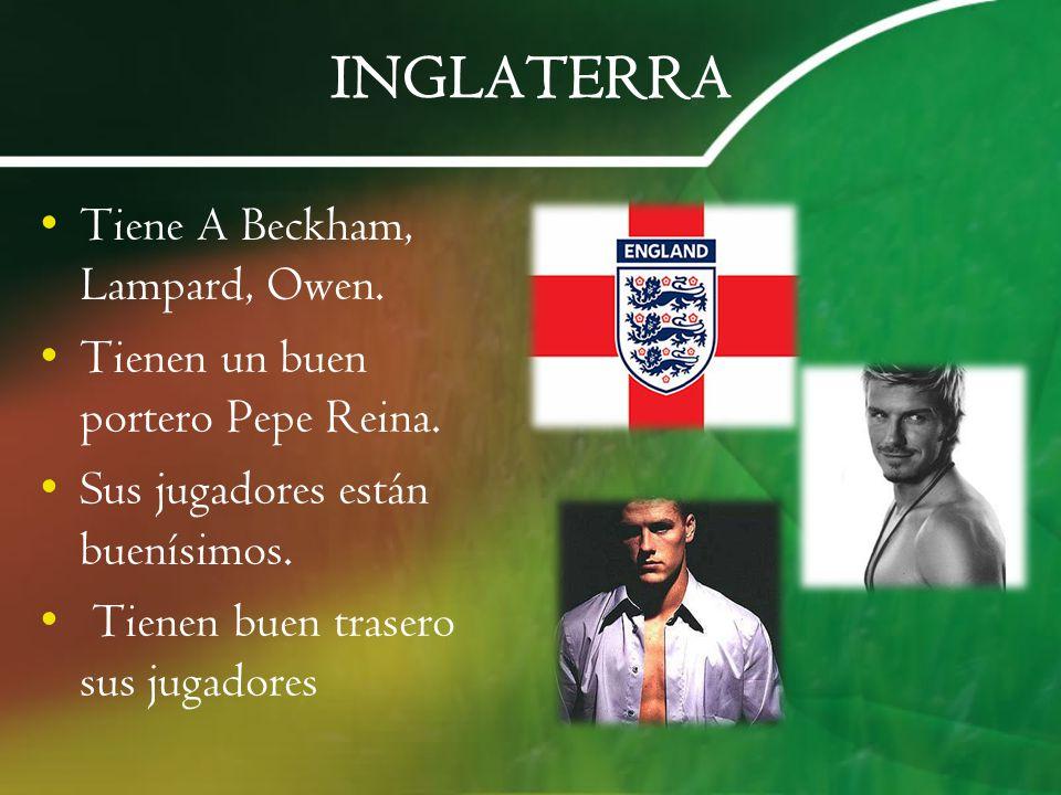 INGLATERRA Tiene A Beckham, Lampard, Owen. Tienen un buen portero Pepe Reina. Sus jugadores están buenísimos. Tienen buen trasero sus jugadores