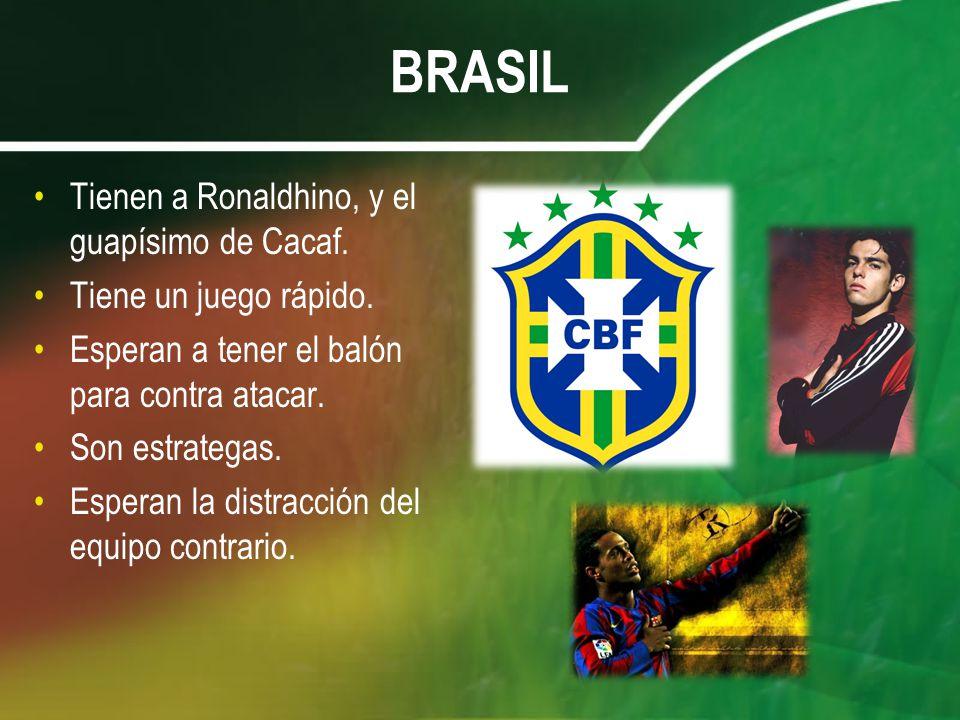 BRASIL Tienen a Ronaldhino, y el guapísimo de Cacaf. Tiene un juego rápido. Esperan a tener el balón para contra atacar. Son estrategas. Esperan la di