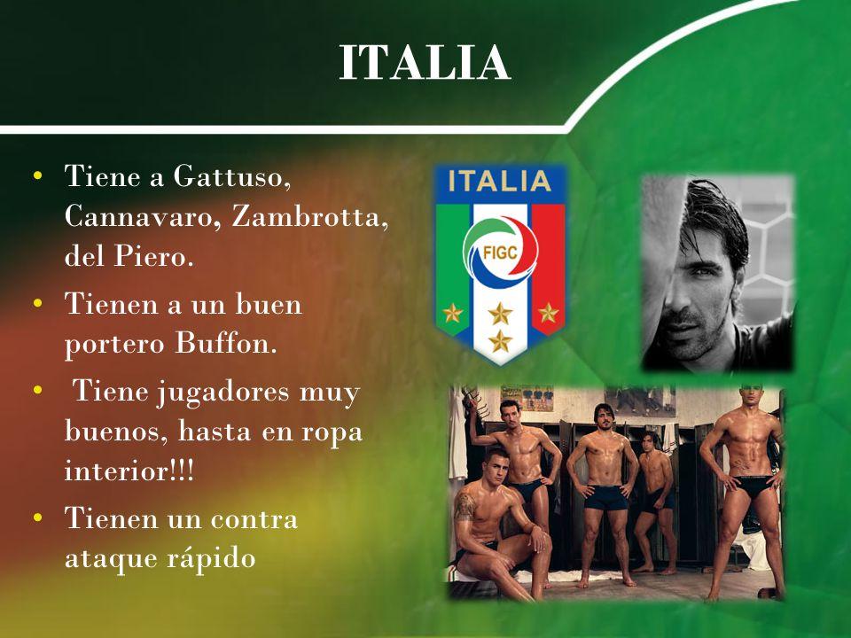ITALIA Tiene a Gattuso, Cannavaro, Zambrotta, del Piero. Tienen a un buen portero Buffon. Tiene jugadores muy buenos, hasta en ropa interior!!! Tienen