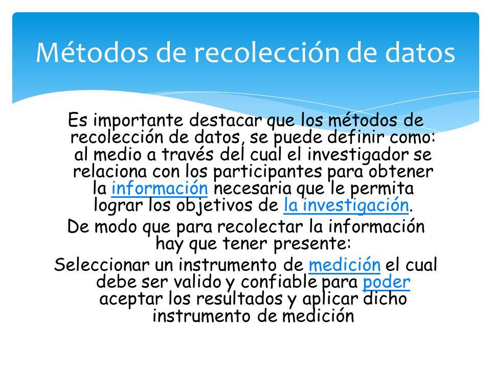 Es importante destacar que los métodos de recolección de datos, se puede definir como: al medio a través del cual el investigador se relaciona con los participantes para obtener la información necesaria que le permita lograr los objetivos de la investigación.informaciónla investigación De modo que para recolectar la información hay que tener presente: Seleccionar un instrumento de medición el cual debe ser valido y confiable para poder aceptar los resultados y aplicar dicho instrumento de mediciónmediciónpoder Métodos de recolección de datos