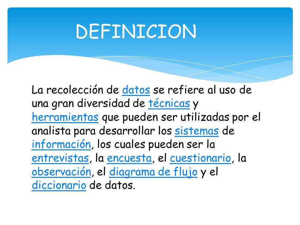 La recolección de datos se refiere al uso de una gran diversidad de técnicas y herramientas que pueden ser utilizadas por el analista para desarrollar los sistemas de información, los cuales pueden ser la entrevistas, la encuesta, el cuestionario, la observación, el diagrama de flujo y el diccionario de datos.datostécnicas herramientassistemas información entrevistasencuestacuestionario observacióndiagrama de flujo diccionario DEFINICION