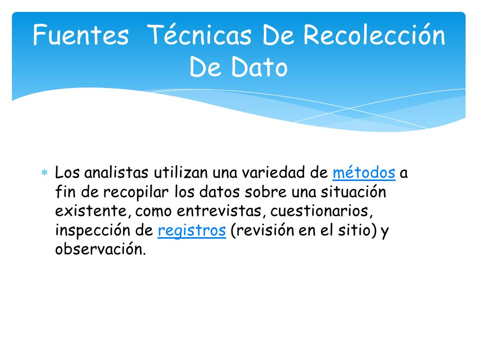 Los analistas utilizan una variedad de métodos a fin de recopilar los datos sobre una situación existente, como entrevistas, cuestionarios, inspección de registros (revisión en el sitio) y observación.métodosregistros Fuentes Técnicas De Recolección De Dato