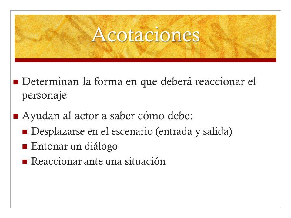 Acotaciones Determinan la forma en que deberá reaccionar el personaje Ayudan al actor a saber cómo debe: Desplazarse en el escenario (entrada y salida