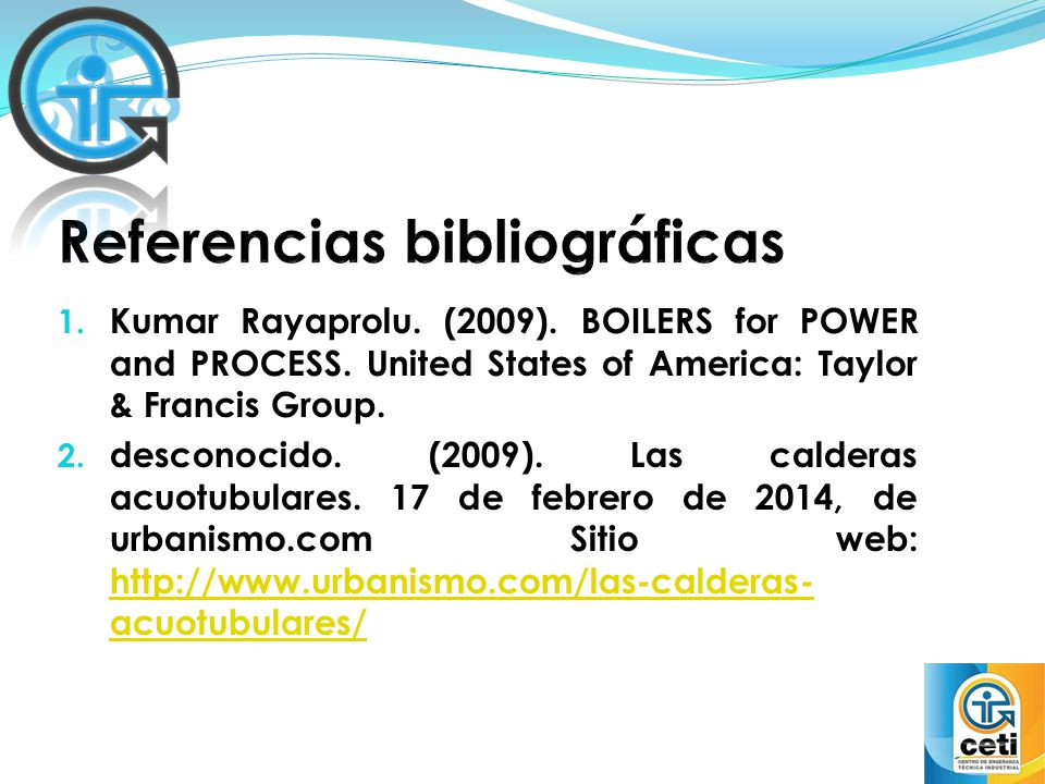 1. Kumar Rayaprolu. (2009). BOILERS for POWER and PROCESS. United States of America: Taylor & Francis Group. 2. desconocido. (2009). Las calderas acuo