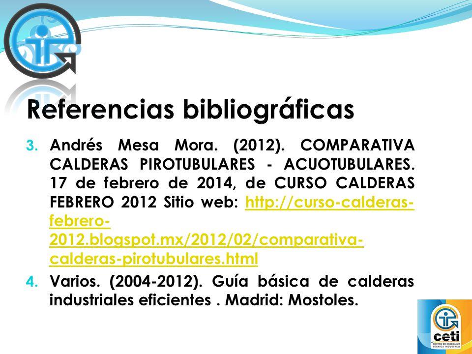 3. Andrés Mesa Mora. (2012). COMPARATIVA CALDERAS PIROTUBULARES - ACUOTUBULARES. 17 de febrero de 2014, de CURSO CALDERAS FEBRERO 2012 Sitio web: http