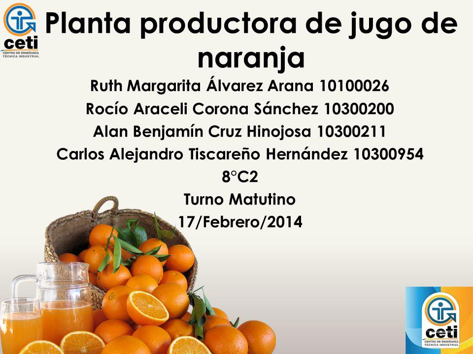 Planta productora de jugo de naranja Ruth Margarita Álvarez Arana 10100026 Rocío Araceli Corona Sánchez 10300200 Alan Benjamín Cruz Hinojosa 10300211